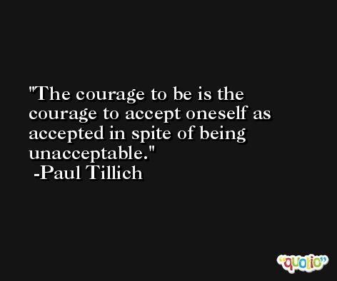 The courage to be is the courage to accept oneself as accepted in spite of being unacceptable. -Paul Tillich