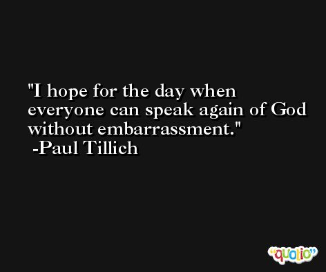 I hope for the day when everyone can speak again of God without embarrassment. -Paul Tillich