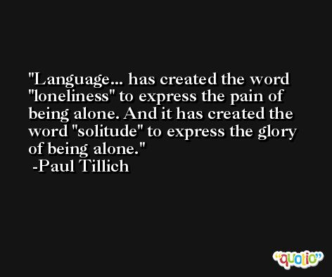 Language... has created the word 'loneliness' to express the pain of being alone. And it has created the word 'solitude' to express the glory of being alone. -Paul Tillich
