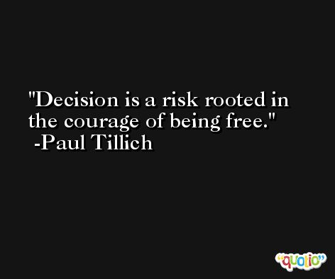Decision is a risk rooted in the courage of being free. -Paul Tillich