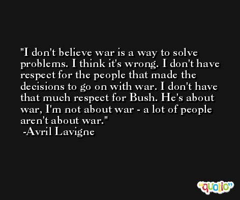 I don't believe war is a way to solve problems. I think it's wrong. I don't have respect for the people that made the decisions to go on with war. I don't have that much respect for Bush. He's about war, I'm not about war - a lot of people aren't about war. -Avril Lavigne