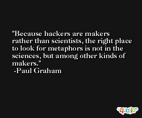 Because hackers are makers rather than scientists, the right place to look for metaphors is not in the sciences, but among other kinds of makers. -Paul Graham