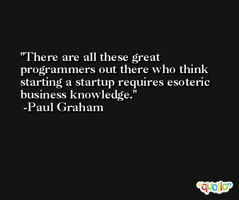 There are all these great programmers out there who think starting a startup requires esoteric business knowledge. -Paul Graham