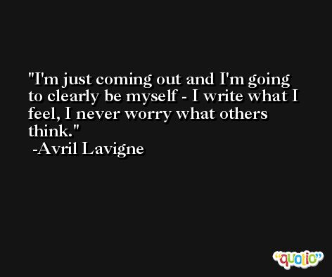 I'm just coming out and I'm going to clearly be myself - I write what I feel, I never worry what others think. -Avril Lavigne