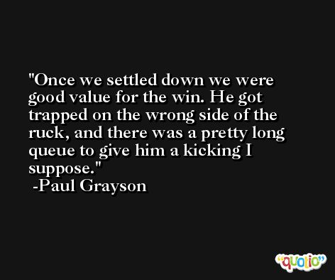Once we settled down we were good value for the win. He got trapped on the wrong side of the ruck, and there was a pretty long queue to give him a kicking I suppose. -Paul Grayson