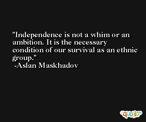 Independence is not a whim or an ambition. It is the necessary condition of our survival as an ethnic group. -Aslan Maskhadov