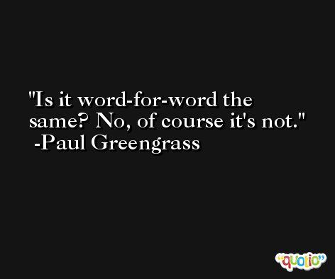 Is it word-for-word the same? No, of course it's not. -Paul Greengrass