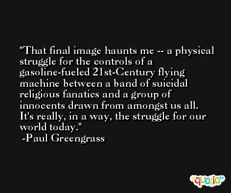 That final image haunts me -- a physical struggle for the controls of a gasoline-fueled 21st-Century flying machine between a band of suicidal religious fanatics and a group of innocents drawn from amongst us all. It's really, in a way, the struggle for our world today. -Paul Greengrass