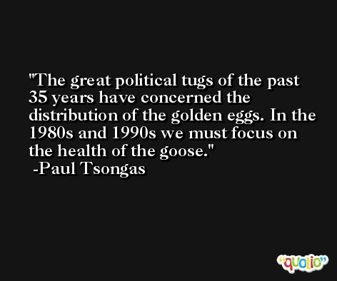 The great political tugs of the past 35 years have concerned the distribution of the golden eggs. In the 1980s and 1990s we must focus on the health of the goose. -Paul Tsongas