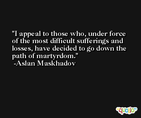 I appeal to those who, under force of the most difficult sufferings and losses, have decided to go down the path of martyrdom. -Aslan Maskhadov