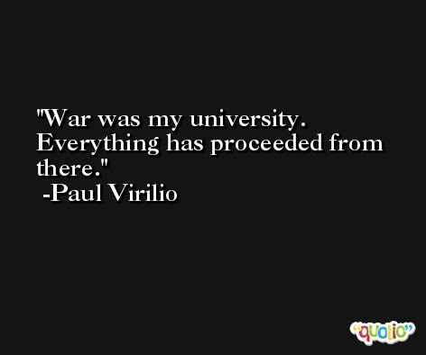 War was my university. Everything has proceeded from there. -Paul Virilio