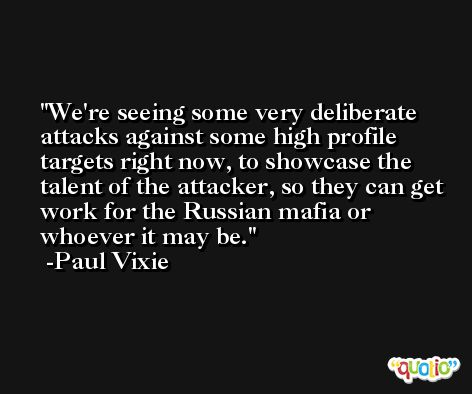 We're seeing some very deliberate attacks against some high profile targets right now, to showcase the talent of the attacker, so they can get work for the Russian mafia or whoever it may be. -Paul Vixie