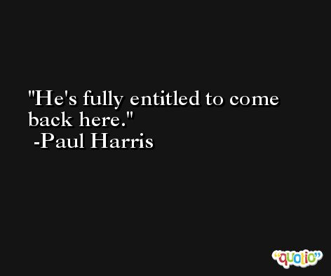He's fully entitled to come back here. -Paul Harris