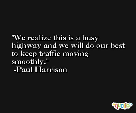 We realize this is a busy highway and we will do our best to keep traffic moving smoothly. -Paul Harrison