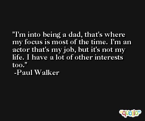 I'm into being a dad, that's where my focus is most of the time. I'm an actor that's my job, but it's not my life. I have a lot of other interests too. -Paul Walker