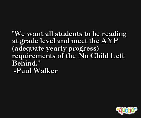 We want all students to be reading at grade level and meet the AYP (adequate yearly progress) requirements of the No Child Left Behind. -Paul Walker
