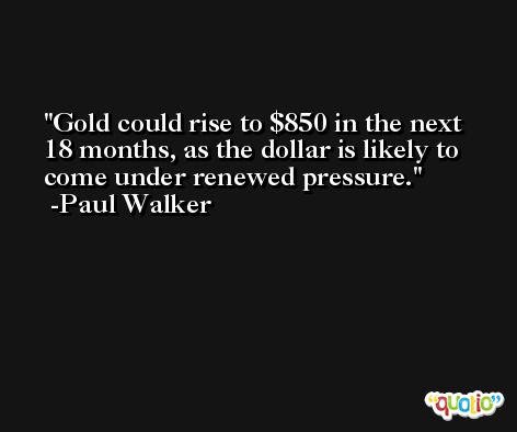 Gold could rise to $850 in the next 18 months, as the dollar is likely to come under renewed pressure. -Paul Walker