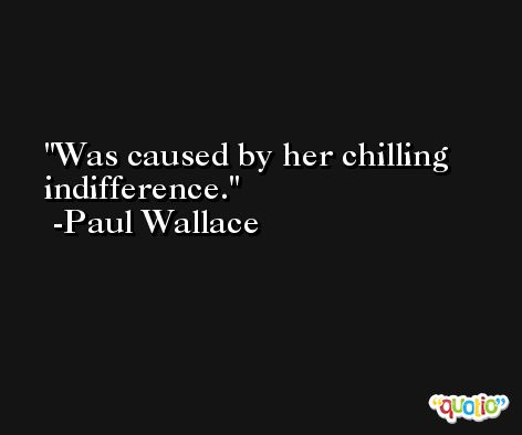 Was caused by her chilling indifference. -Paul Wallace