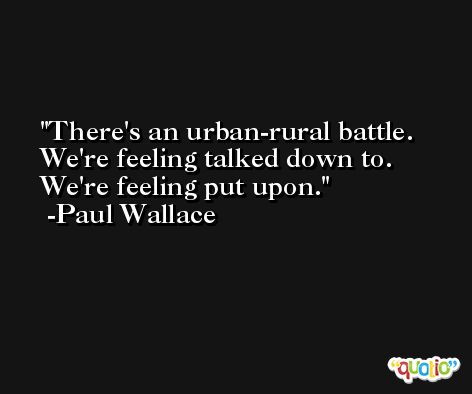There's an urban-rural battle. We're feeling talked down to. We're feeling put upon. -Paul Wallace