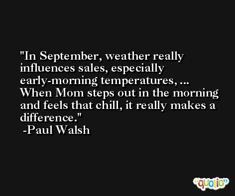 In September, weather really influences sales, especially early-morning temperatures, ... When Mom steps out in the morning and feels that chill, it really makes a difference. -Paul Walsh