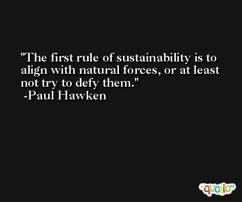 The first rule of sustainability is to align with natural forces, or at least not try to defy them. -Paul Hawken