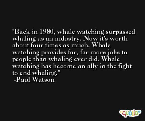 Back in 1980, whale watching surpassed whaling as an industry. Now it's worth about four times as much. Whale watching provides far, far more jobs to people than whaling ever did. Whale watching has become an ally in the fight to end whaling. -Paul Watson