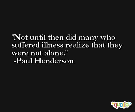 Not until then did many who suffered illness realize that they were not alone. -Paul Henderson