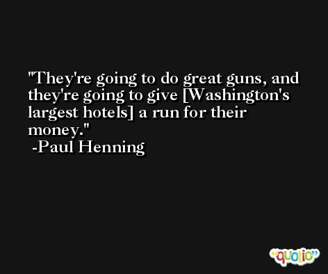 They're going to do great guns, and they're going to give [Washington's largest hotels] a run for their money. -Paul Henning