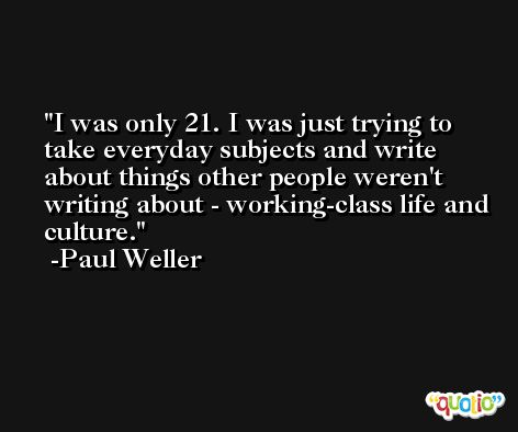 I was only 21. I was just trying to take everyday subjects and write about things other people weren't writing about - working-class life and culture. -Paul Weller