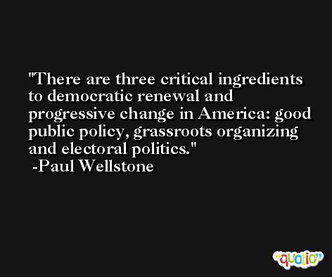 There are three critical ingredients to democratic renewal and progressive change in America: good public policy, grassroots organizing and electoral politics. -Paul Wellstone