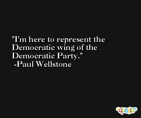 I'm here to represent the Democratic wing of the Democratic Party. -Paul Wellstone
