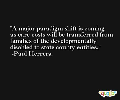 A major paradigm shift is coming as care costs will be transferred from families of the developmentally disabled to state county entities. -Paul Herrera