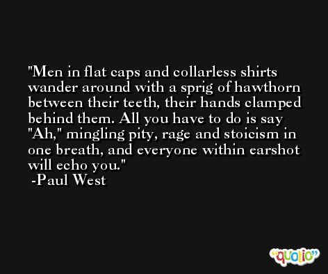 Men in flat caps and collarless shirts wander around with a sprig of hawthorn between their teeth, their hands clamped behind them. All you have to do is say 'Ah,' mingling pity, rage and stoicism in one breath, and everyone within earshot will echo you.  -Paul West