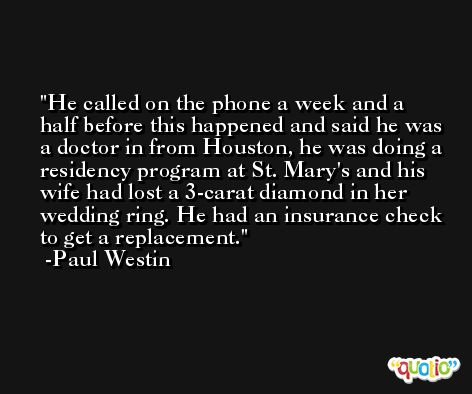 He called on the phone a week and a half before this happened and said he was a doctor in from Houston, he was doing a residency program at St. Mary's and his wife had lost a 3-carat diamond in her wedding ring. He had an insurance check to get a replacement. -Paul Westin
