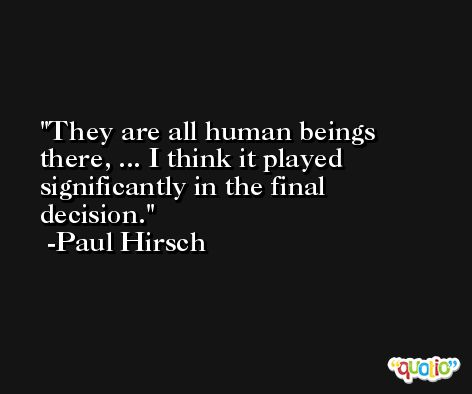 They are all human beings there, ... I think it played significantly in the final decision. -Paul Hirsch