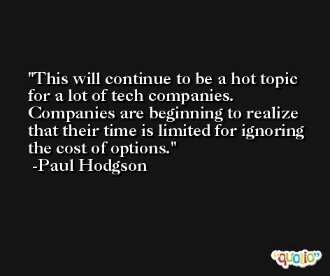 This will continue to be a hot topic for a lot of tech companies. Companies are beginning to realize that their time is limited for ignoring the cost of options. -Paul Hodgson