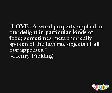 LOVE: A word properly applied to our delight in particular kinds of food; sometimes metaphorically spoken of the favorite objects of all our appetites. -Henry Fielding