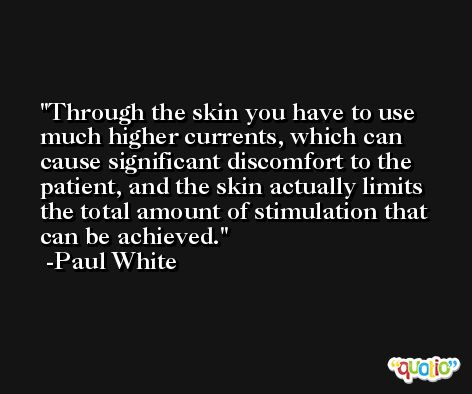 Through the skin you have to use much higher currents, which can cause significant discomfort to the patient, and the skin actually limits the total amount of stimulation that can be achieved. -Paul White