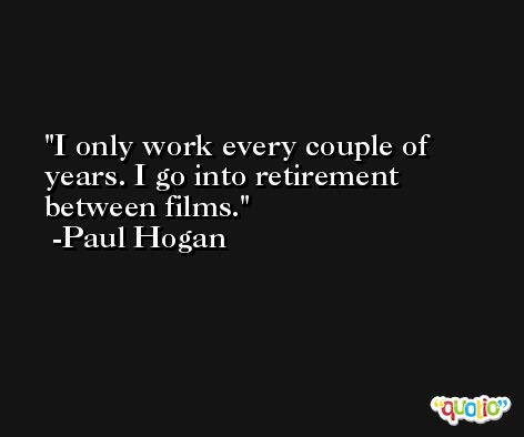I only work every couple of years. I go into retirement between films. -Paul Hogan