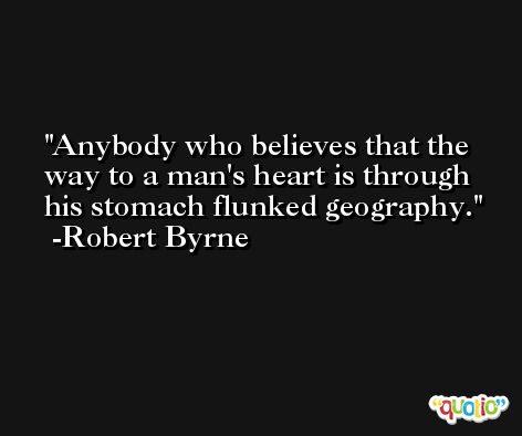 Anybody who believes that the way to a man's heart is through his stomach flunked geography. -Robert Byrne