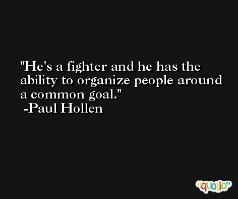 He's a fighter and he has the ability to organize people around a common goal. -Paul Hollen