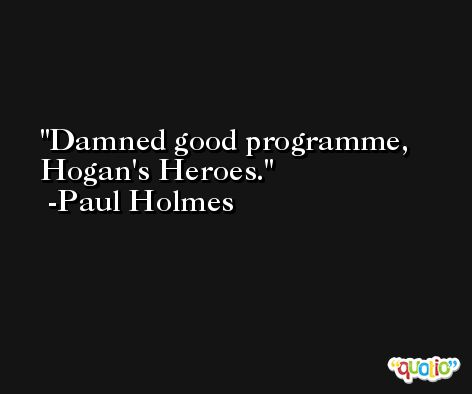 Damned good programme, Hogan's Heroes. -Paul Holmes