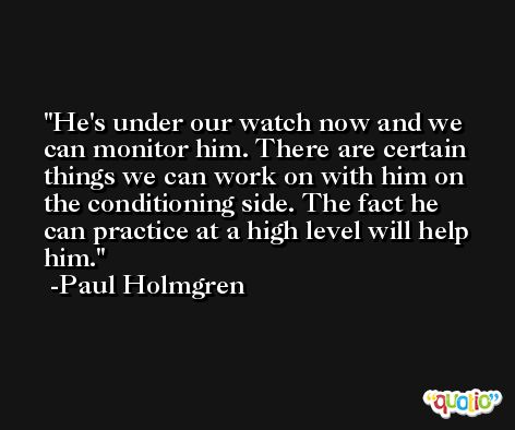 He's under our watch now and we can monitor him. There are certain things we can work on with him on the conditioning side. The fact he can practice at a high level will help him. -Paul Holmgren