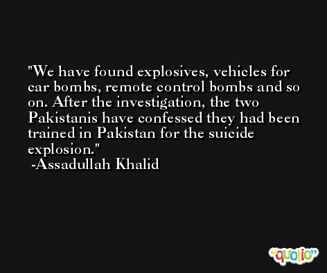 We have found explosives, vehicles for car bombs, remote control bombs and so on. After the investigation, the two Pakistanis have confessed they had been trained in Pakistan for the suicide explosion. -Assadullah Khalid