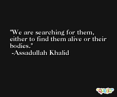 We are searching for them, either to find them alive or their bodies. -Assadullah Khalid