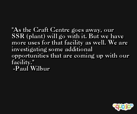 As the Craft Centre goes away, our SSR (plant) will go with it. But we have more uses for that facility as well. We are investigating some additional opportunities that are coming up with our facility. -Paul Wilbur