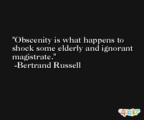 Obscenity is what happens to shock some elderly and ignorant magistrate. -Bertrand Russell