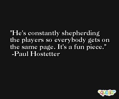 He's constantly shepherding the players so everybody gets on the same page. It's a fun piece. -Paul Hostetter