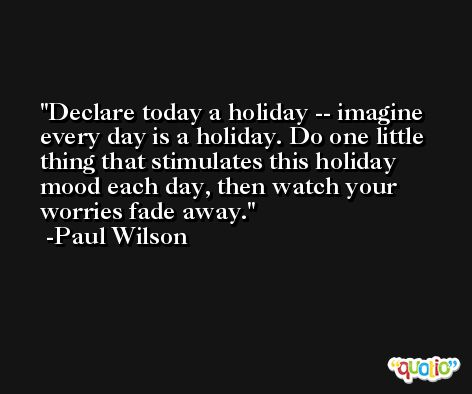 Declare today a holiday -- imagine every day is a holiday. Do one little thing that stimulates this holiday mood each day, then watch your worries fade away. -Paul Wilson