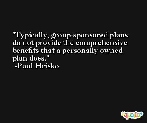 Typically, group-sponsored plans do not provide the comprehensive benefits that a personally owned plan does. -Paul Hrisko